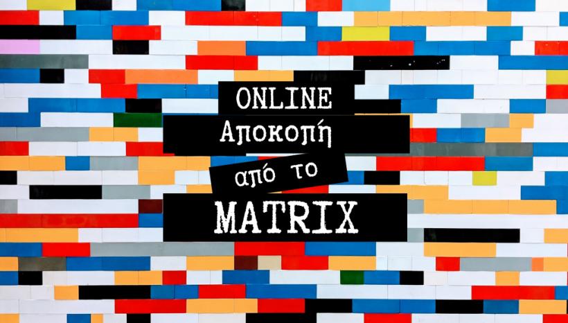 Αποκοπή από το MATRIX | Let's do this ONLINE!